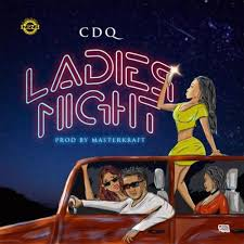Download Music Mp3:- CDQ – Ladies Night (Prod. By Masterkraft)