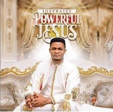 Download Gospel Music Mp3:- Joe Praize – Powerful Jesus