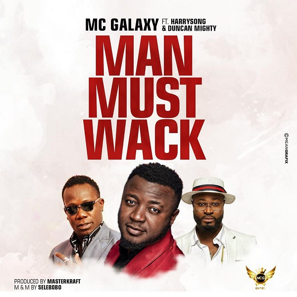 Download Music Mp3:- MC Galaxy Ft Harrysong x Duncan Mighty – Man Must Wack