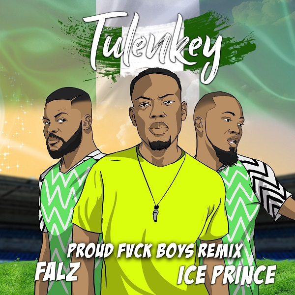 Download Music Mp3:- Tulenkey Ft Falz x Ice Prince – Proud Fuck Boys (Naija Remix)