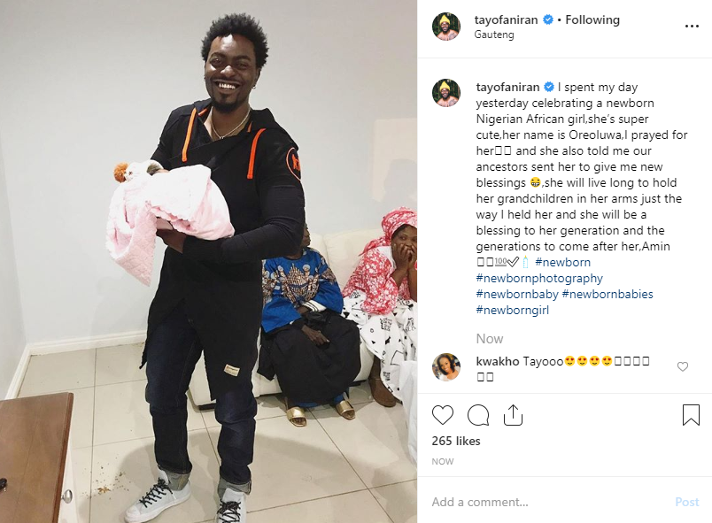 Tayo Faniran welcomed his third child yesterday, July 17, 2019 with his girlfriend, Amaka, in Guateng, South Africa.  Tayo wrote as he shared a photo with his third child;  I spent my day yesterday celebrating a newborn Nigerian African girl,she  's super cute,her name is Oreoluwa,I prayed for her and she also told me our ancestors sent her to give me new blessings, she will live long to hold her grandchildren in her arms just the way I held her and she will be a blessing to her generation and the generations to come after her, Amin  Tayo welcomed his two sons, Toye and Tobi with his girlfriend in 2014 and 2017 respectively. Congrats to him.
