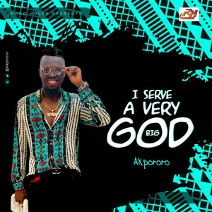 Download Gospel Music Mp3:- Akpororo – I Serve A Very Big God