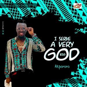 Download Gospel Music Mp3:- Akpororo – I Serve A Very Big God