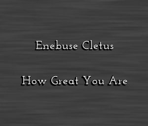 Download Gospel Music Mp3:- Enebuse Cletus - How Great You Are [+Lyrics]