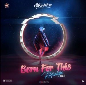 Download Music Mixtape Mp3:- DJ Kaywise – Born For This Mix (Vol. 5)