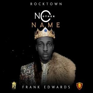 Download Gospel Music Mp3:- Frank Edwards – No Other Name