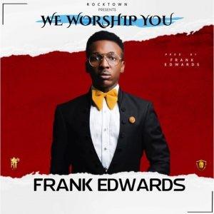 Download Gospel Music Mp3:- Frank Edwards – We Worship You