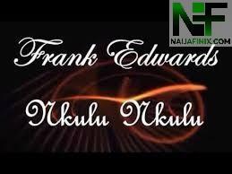 Download Music Mp3:- Frank Edwards - Nkulu Nkulu
