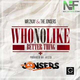 Download Music Mp3:- Mr 2Kay - Who No Like Better Thing Ft The Jonsers