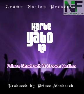 Download Music Mp3:- Prince Shadrach Ft Crown Nation - Karbe Yabo Na