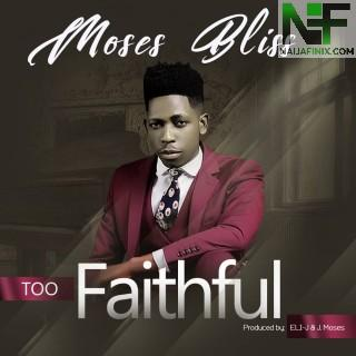 Download Music Mp3:- Moses Bliss - Too Faithful