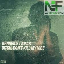 Download Music Mp3:- Kendrick Lamar - Bitch, Don't Kill My Vibe