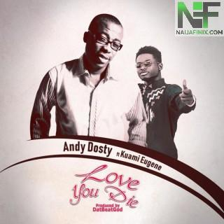 Download Music Mp3:- Andy Dosty - Love You Die Ft Kuami Eugene